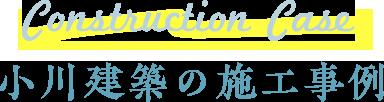 Construction Case 小川建築の施工事例